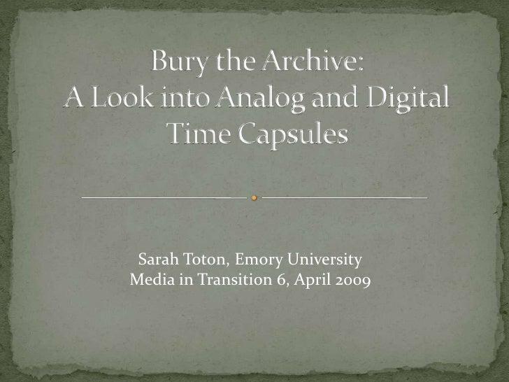 Bury the Archive:A Look into Analog and Digital Time Capsules<br />Sarah Toton, Emory University<br />Media in Transition ...
