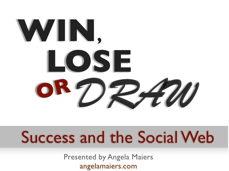 WIN, LOSE  OR         DRAWSuccess and the Social Web     Presented by Angela Maiers          angelamaiers.com