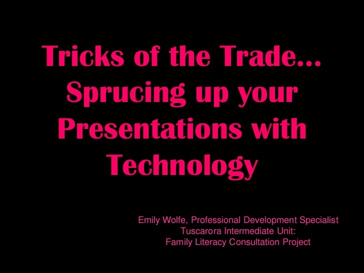 Tricks of the Trade…  Sprucing up your Presentations with     Technology      Emily Wolfe, Professional Development Specia...