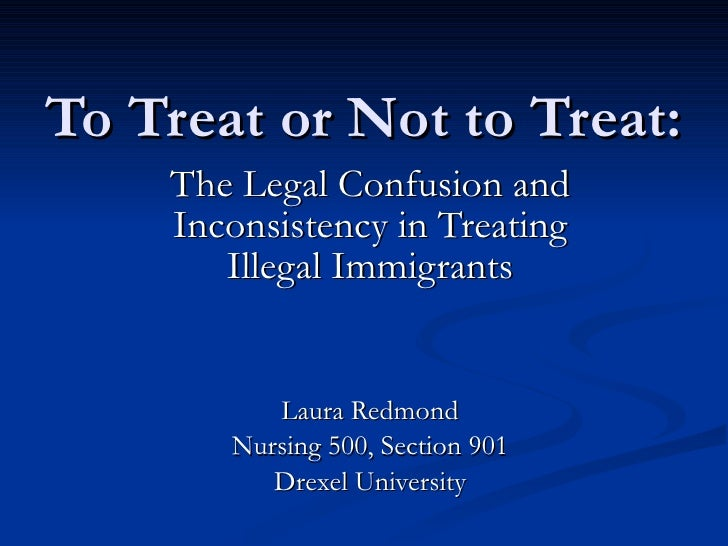To Treat or Not to Treat: The Legal Confusion and Inconsistency in Treating Illegal Immigrants Laura Redmond Nursing 500, ...