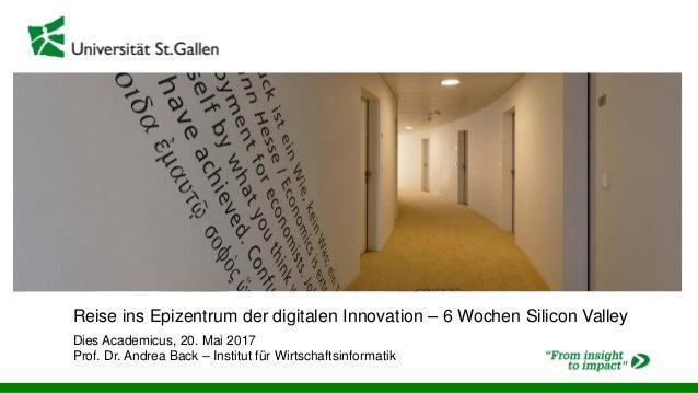 Reise ins Epizentrum der digitalen Innovation – 6 Wochen Silicon Valley Dies Academicus, 20. Mai 2017 Prof. Dr. Andrea Bac...