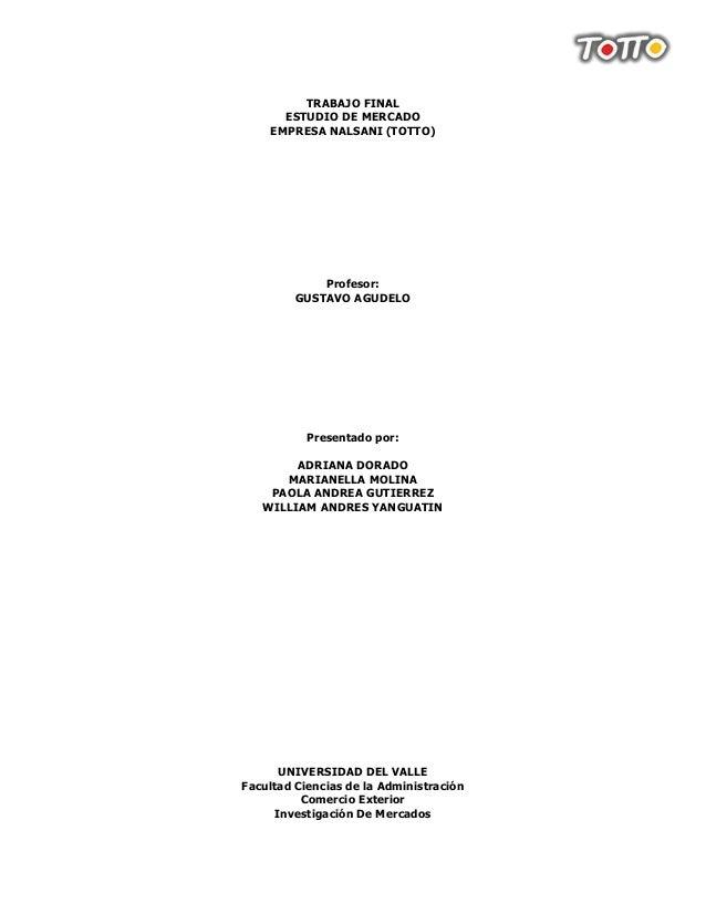 TRABAJO FINAL      ESTUDIO DE MERCADO    EMPRESA NALSANI (TOTTO)             Profesor:         GUSTAVO AGUDELO           P...