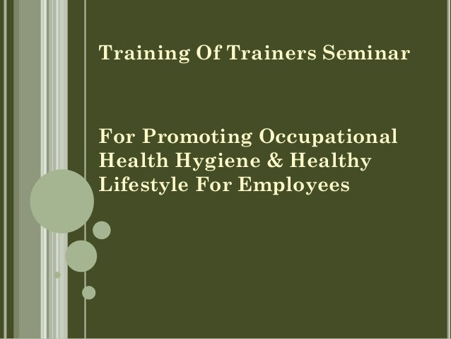 Training Of Trainers Seminar For Promoting Occupational Health Hygiene & Healthy Lifestyle For Employees
