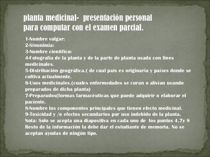 planta medicinal- presentación personalpara computar con el examen parcial.1-Nombre vulgar:2-Sinonimia:3-Nombre científico...