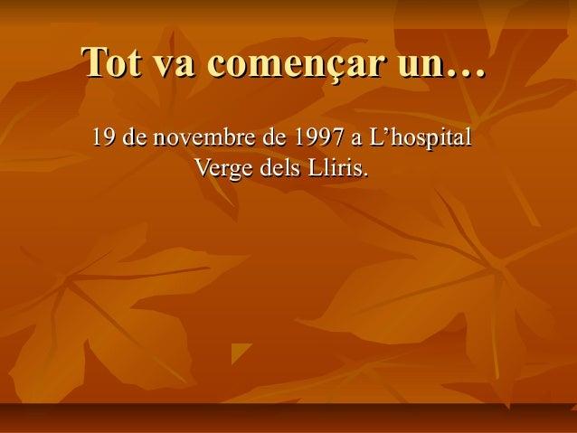 Tot va començar un…19 de novembre de 1997 a L'hospital         Verge dels Lliris.