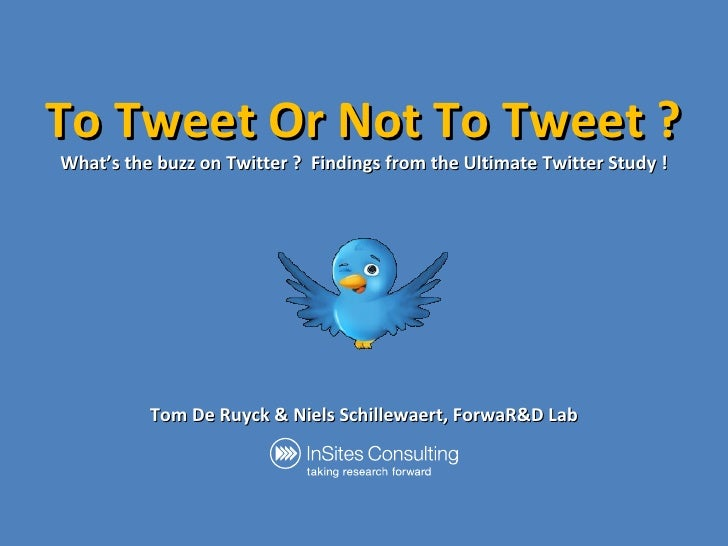 To Tweet Or Not To Tweet ? What's the buzz on Twitter ?  Findings from the Ultimate Twitter Study ! Tom De Ruyck & Niels S...