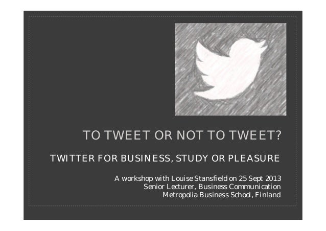 TWITTER FOR BUSINESS, STUDY OR PLEASURE A workshop with Louise Stansfield on 25 Sept 2013 Senior Lecturer, Business Commun...