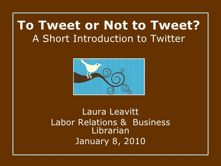 To Tweet or Not to Tweet? A Short Introduction to Twitter Laura Leavitt Labor Relations &  Business Librarian January 8, 2...