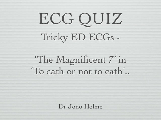 ECG QUIZ Tricky ED ECGs - 'The Magnificent 7' in 'To cath or not to cath'.. Dr Jono Holme