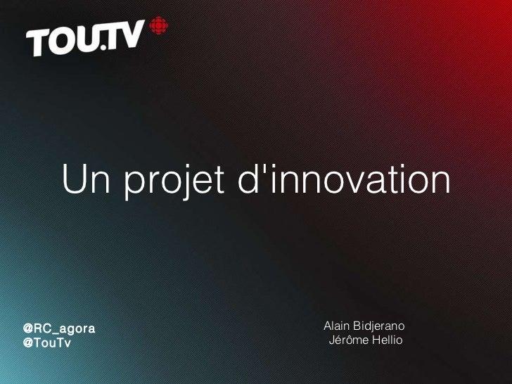 Un projet d'innovation Alain Bidjerano  Jérôme Hellio @RC_agora @TouTv