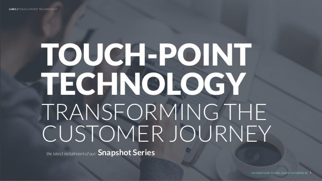 UNDERSTAND TODAY. SHAPE TOMORROW. TRANSFORMING THE CUSTOMER JOURNEY TOUCH-POINT TECHNOLOGY 1 the latest installment of our...