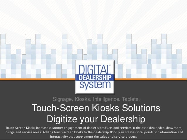 Signage. Kiosks. Intelligence. Tablets.  Touch-Screen Kiosks Solutions Digitize your Dealership Touch-Screen Kiosks increa...