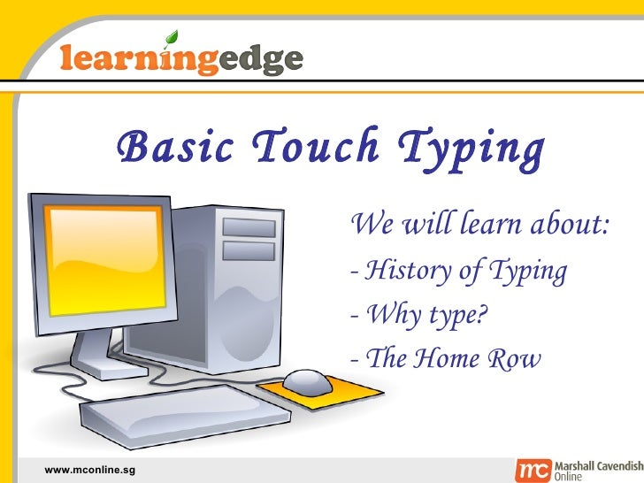 Basic Touch Typing We will learn about: - History of Typing - Why type? - The Home Row