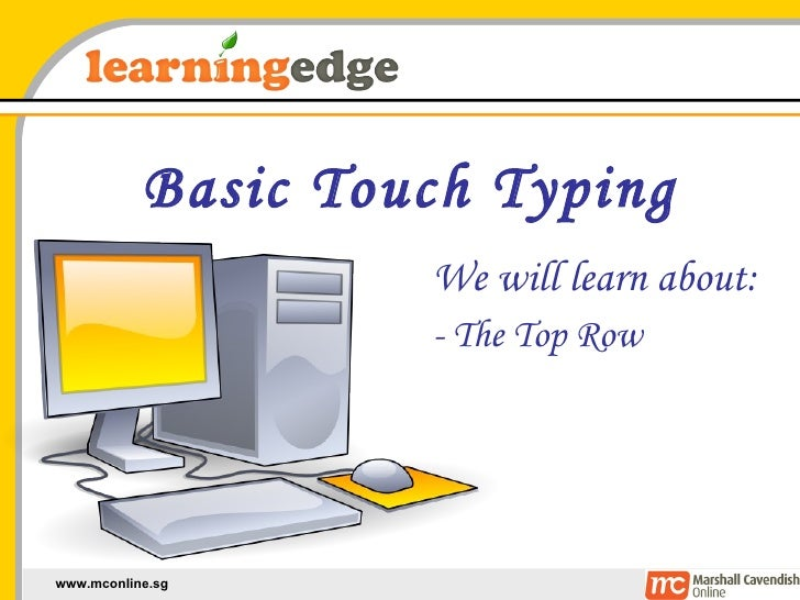 Basic Touch Typing We will learn about: - The Top Row