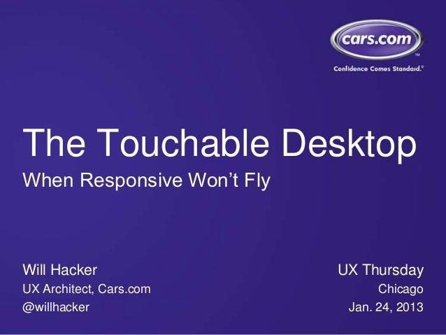 The Touchable DesktopWhen Responsive Won't FlyWill Hacker                 UX ThursdayUX Architect, Cars.com            Chi...