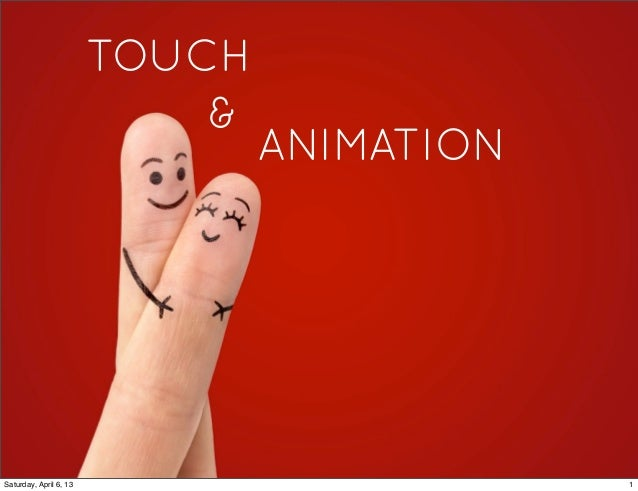 TOUCH                            &                                ANIMATIONSaturday, April 6, 13                       1