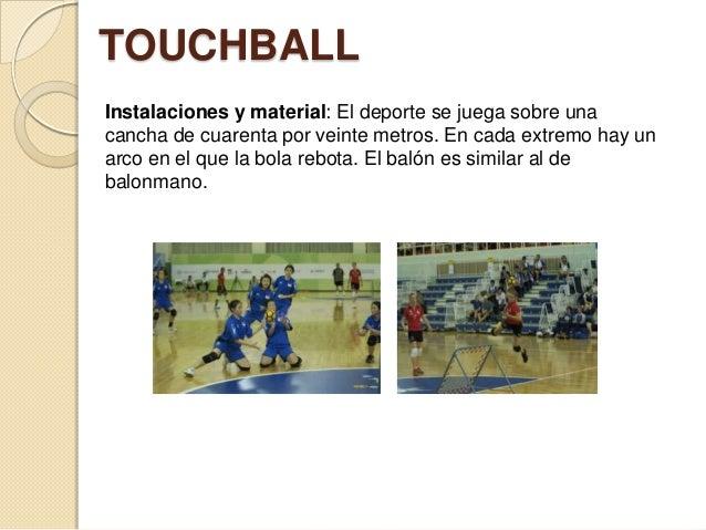 TOUCHBALL Instalaciones y material: El deporte se juega sobre una cancha de cuarenta por veinte metros. En cada extremo ha...