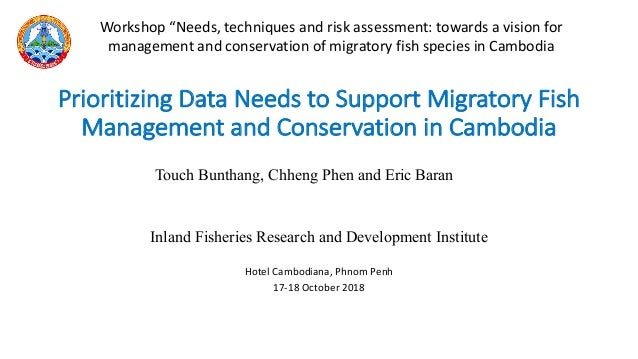Inland Fisheries Research and Development Institute Hotel Cambodiana, Phnom Penh 17-18 October 2018 Prioritizing Data Need...