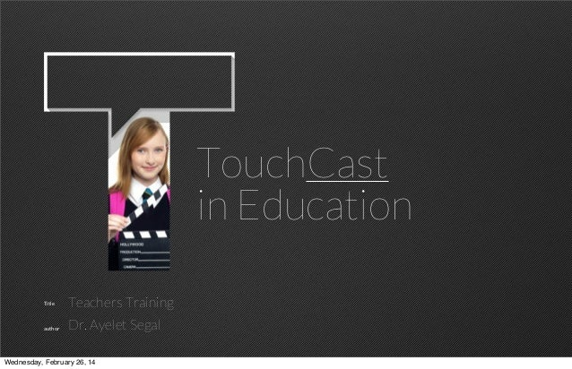 TouchCast in Education Title  author  Teachers Training Dr. Ayelet Segal  TOUCHCAST  Wednesday, February 26, 14  1