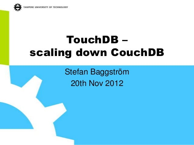 TouchDB –scaling down CouchDB     Stefan Baggström      20th Nov 2012