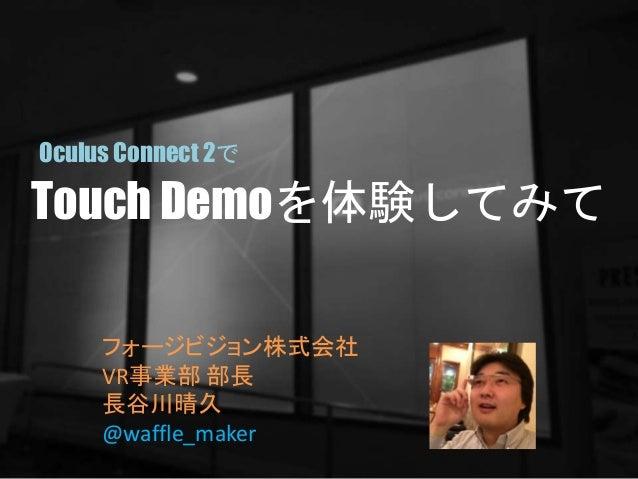 Touch Demoを体験してみて フォージビジョン株式会社 VR事業部 部長 長谷川晴久 @waffle_maker Oculus Connect 2で