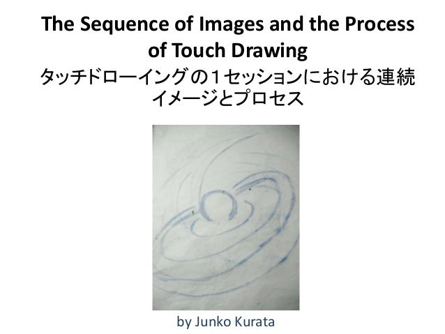 The Sequence of Images and the Process of Touch Drawing タッチドローイングの1セッションにおける連続 イメージとプロセス by Junko Kurata