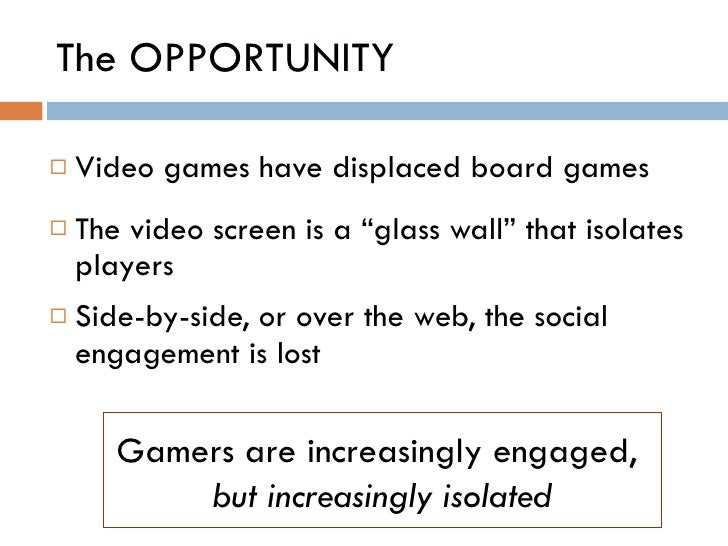 "The OPPORTUNITY <ul><li>Video games have displaced board games </li></ul><ul><li>The video screen is a ""glass wall"" that i..."
