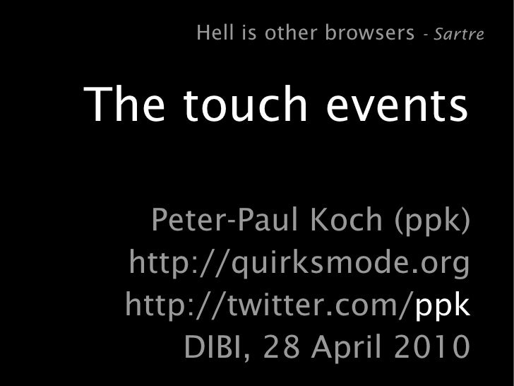 Hell is other browsers - Sartre   The touch events     Peter-Paul Koch (ppk)  http://quirksmode.org  http://twitter.com/pp...
