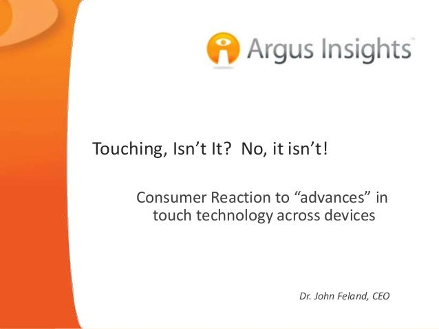 """Touching, Isn't It? No, it isn't!  Consumer Reaction to """"advances"""" in  touch technology across devices  Dr. John Feland, C..."""