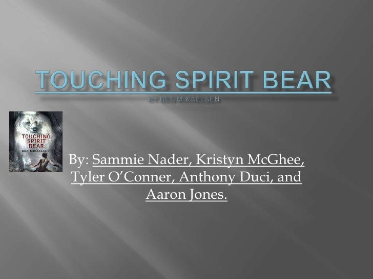 Touching Spirit BearBY Ben Mikaelsen<br />By: Sammie Nader, Kristyn McGhee, Tyler O'Conner, Anthony Duci, and Aaron Jones....