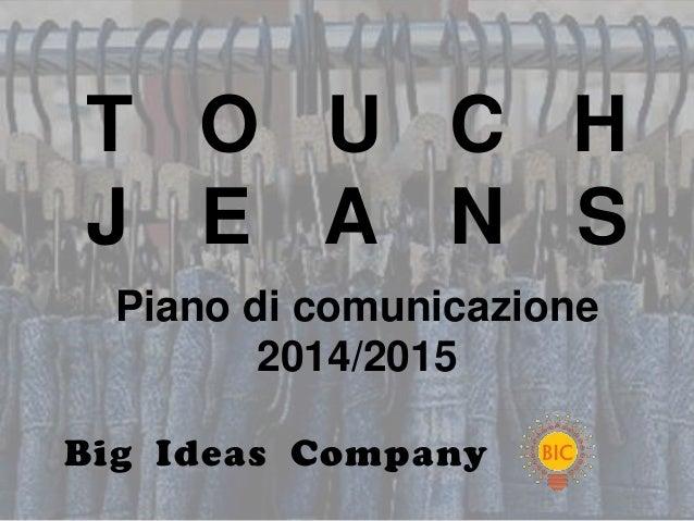 T O U C HJ E A N S  Piano di comunicazione         2014/2015Big Ideas Company