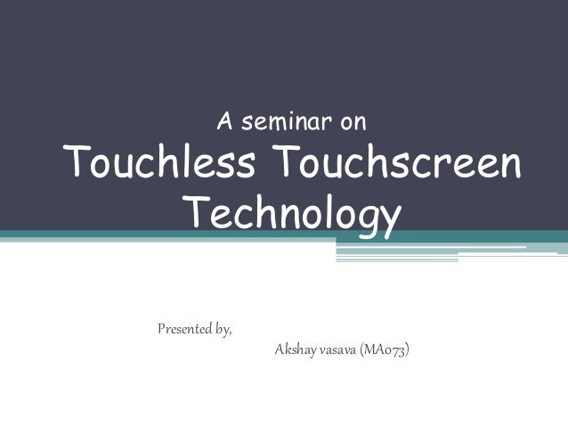 A seminar on Touchless Touchscreen Technology Presented by, Akshay vasava (MA073)