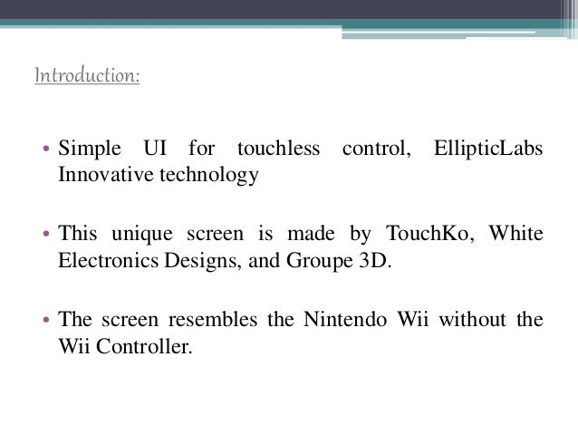 Introduction: • Simple UI for touchless control, EllipticLabs Innovative technology • This unique screen is made by TouchK...
