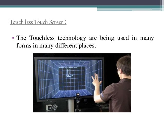 Touch less Touch Screen: • The Touchless technology are being used in many forms in many different places.