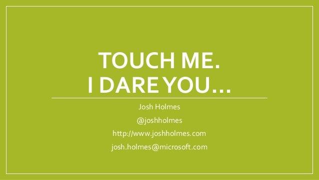 TOUCH ME. I DAREYOU… Josh Holmes @joshholmes http://www.joshholmes.com josh.holmes@microsoft.com