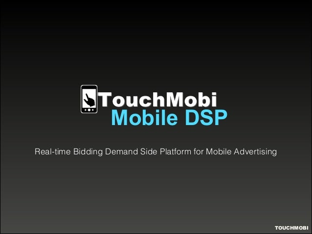 Mobile DSP  Real-time Bidding Demand Side Platform for Mobile Advertising  TOUCHMOBI