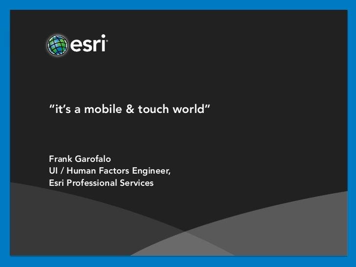 """it's a mobile & touch world""Frank GarofaloUI / Human Factors Engineer,Esri Professional Services"