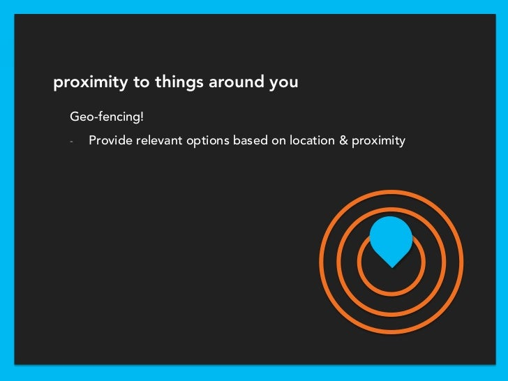 proximity to things around you  Geo-fencing!  -   Provide relevant options based on location & proximity