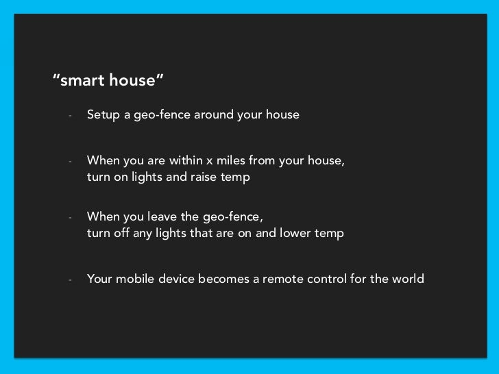 """""""smart house"""" -   Setup a geo-fence around your house -   When you are within x miles from your house,     turn on lights ..."""
