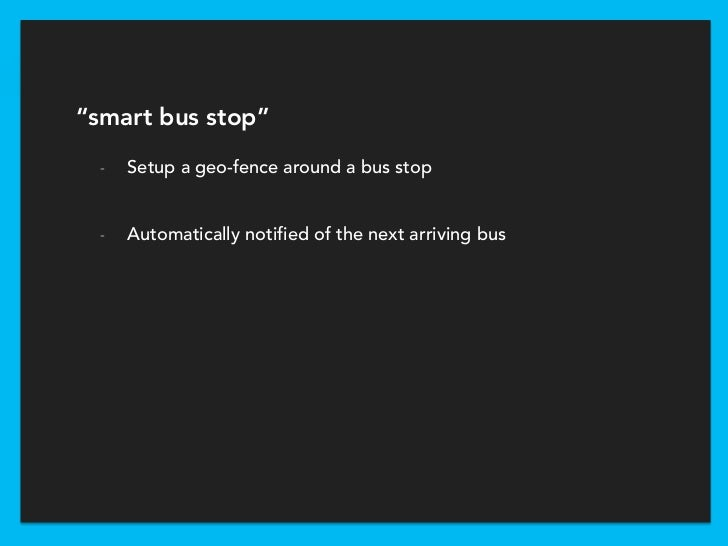 """""""smart bus stop""""  -   Setup a geo-fence around a bus stop  -   Automatically notified of the next arriving bus"""