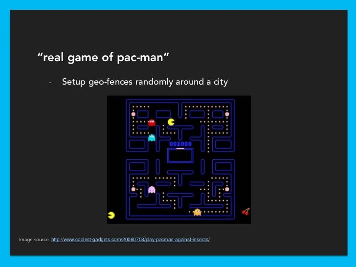 """""""real game of pac-man""""            -     Setup geo-fences randomly around a cityImage source: http://www.coolest-gadgets.co..."""