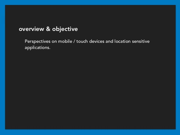 overview & objective  Perspectives on mobile / touch devices and location sensitive  applications.
