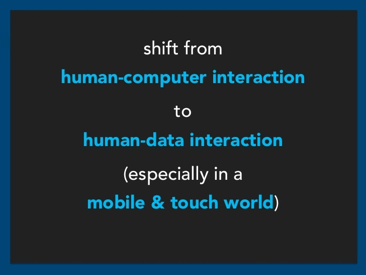 shift fromhuman-computer interaction            to  human-data interaction      (especially in a  mobile & touch world)