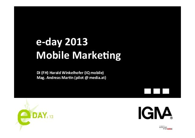 e-­‐day	  2013	  Mobile	  Marke2ng	  DI	  (FH)	  Harald	  Winkelhofer	  (IQ	  mobile)	  Mag.	  Andreas	  Mar2n	  (pilot	  ...
