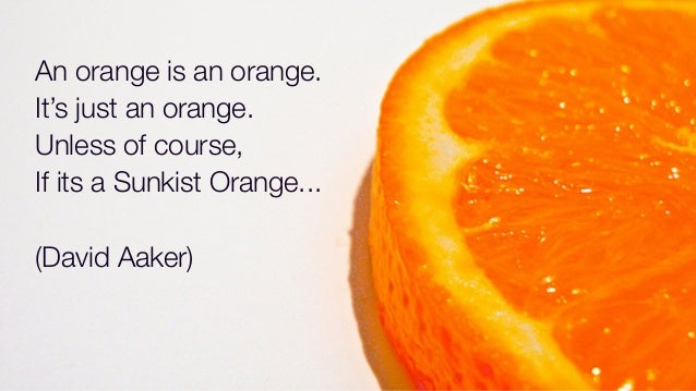 An orange is an orange. It's just an orange. Unless of course, If its a Sunkist Orange... (David Aaker)