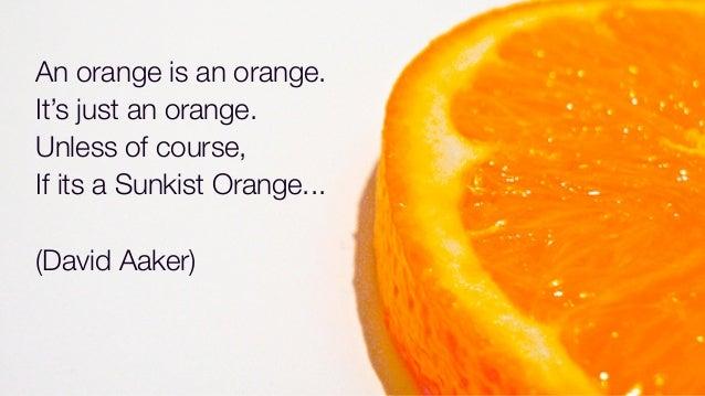 An orange is an orange.It's just an orange.Unless of course,If its a Sunkist Orange...(David Aaker)