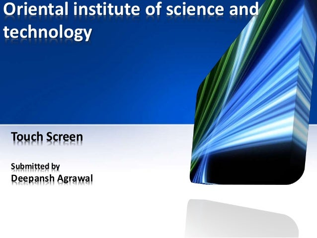 Oriental institute of science and technology Touch Screen Submitted by Deepansh Agrawal