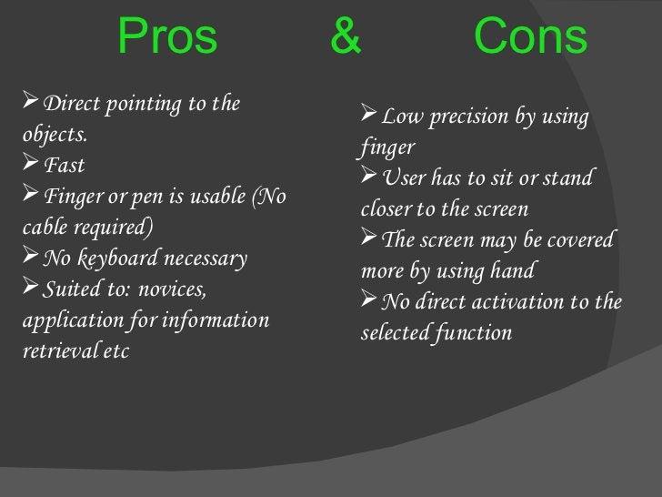 Pros  &  Cons <ul><li>Direct pointing to the  objects. </li></ul><ul><li>Fast </li></ul><ul><li>Finger or pen is usable (N...