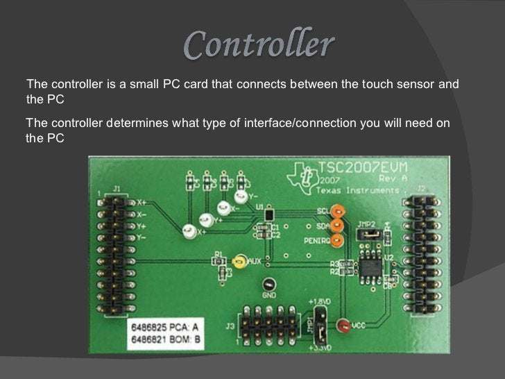 The controller is a small PC card that connects between the touch sensor and the PC The controller determines what type of...