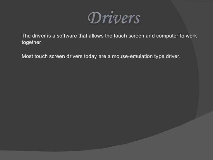 The driver is a software that allows the touch screen and computer to work together Most touch screen drivers today are a ...